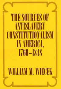 The Sources of Anti-Slavery Constitutionalism in America, 1760-1848